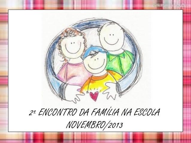 2º ENCONTRO DA FAMÍLIA NA ESCOLA NOVEMBRO/2013