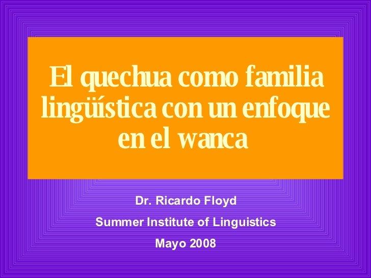 El quechua como familia lingüística con un enfoque en el wanca   Dr. Ricardo Floyd Summer Institute of Linguistics Mayo 2008