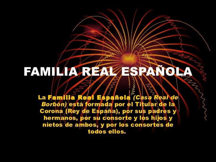 FAMILIA REAL ESPAÑOLA La  Familia Real Española   (Casa Real de Borbón)  está formada por el Titular de la Corona (Rey de ...