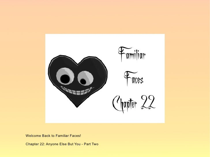 Welcome Back to Familiar Faces!  Chapter 22: Anyone Else But You - Part Two