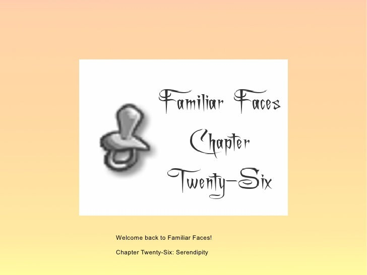Welcome back to Familiar Faces!  Chapter Twenty-Six: Serendipity