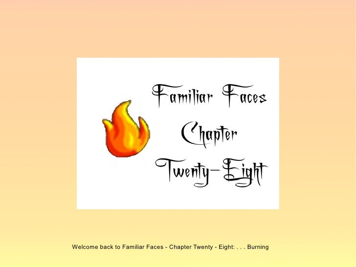 Welcome back to Familiar Faces - Chapter Twenty - Eight: . . . Burning