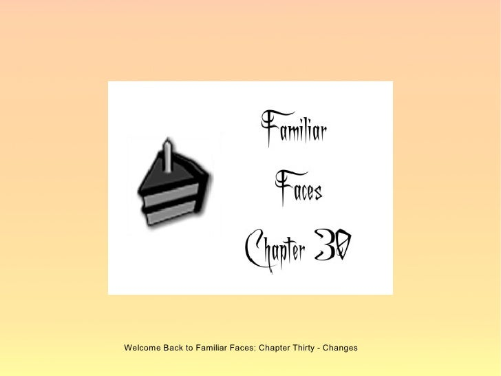 Welcome Back to Familiar Faces: Chapter Thirty - Changes