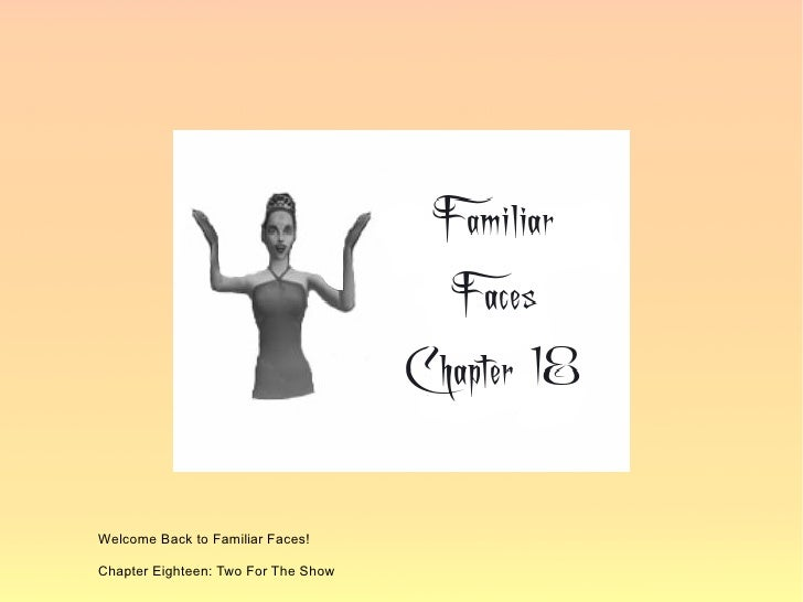 Welcome Back to Familiar Faces!  Chapter Eighteen: Two For The Show