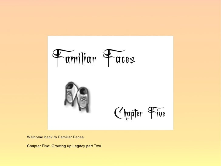 Welcome back to Familiar Faces  Chapter Five: Growing up Legacy part Two