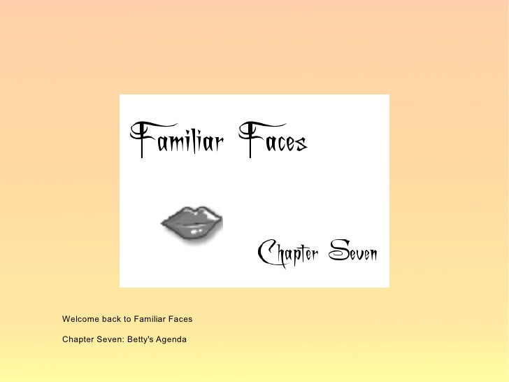 Welcome back to Familiar Faces  Chapter Seven: Betty's Agenda