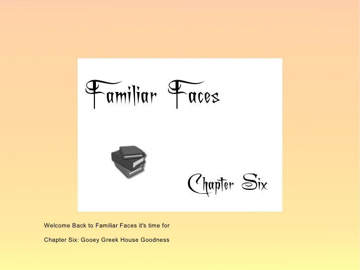 Welcome Back to Familiar Faces it's time for  Chapter Six: Gooey Greek House Goodness