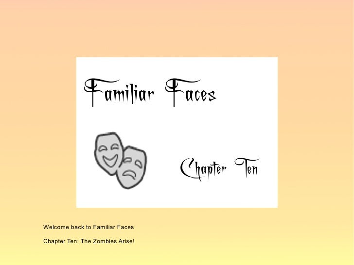 Welcome back to Familiar Faces  Chapter Ten: The Zombies Arise!