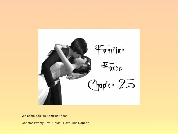 Welcome back to Familiar Faces!  Chapter Twenty-Five: Could I Have This Dance?