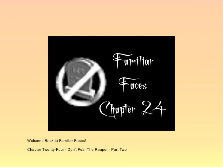 Welcome Back to Familiar Faces!  Chapter Twenty-Four - Don't Fear The Reaper - Part Two