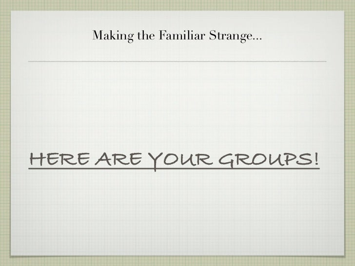 Making the Familiar Strange...HERE ARE YOUR GROUPS!