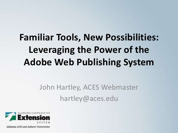 Familiar Tools, New Possibilities:  Leveraging the Power of theAdobe Web Publishing System<br />John Hartley, ACES Webmast...