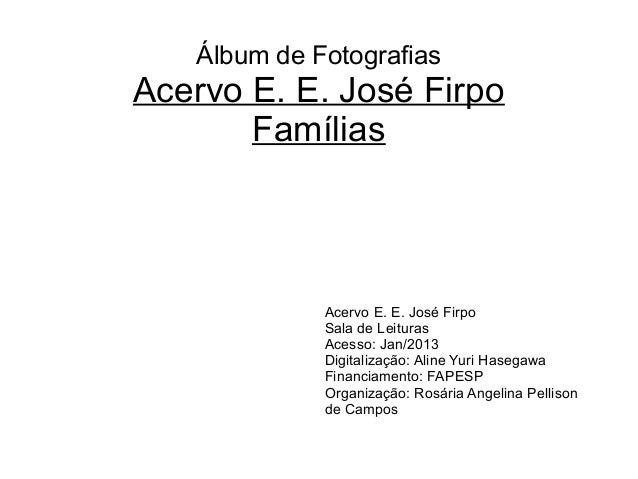Álbum de Fotografias Acervo E. E. José Firpo Famílias Acervo E. E. José Firpo Sala de Leituras Acesso: Jan/2013 Digitaliza...