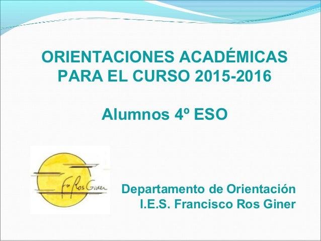ORIENTACIONES ACADÉMICAS PARA EL CURSO 2015-2016 Alumnos 4º ESO Departamento de Orientación I.E.S. Francisco Ros Giner