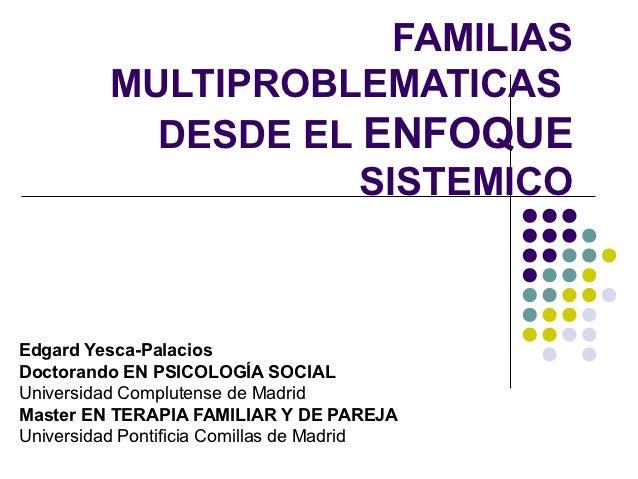 FAMILIAS         MULTIPROBLEMATICAS           DESDE EL ENFOQUE                    SISTEMICOEdgard Yesca-PalaciosDoctorando...