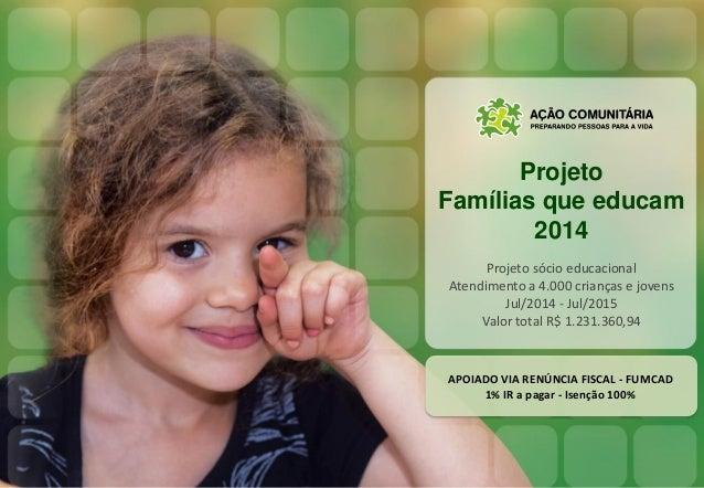 Projeto Famílias que educam 2014 Projeto sócio educacional Atendimento a 4.000 crianças e jovens Jul/2014 - Jul/2015 Valor...