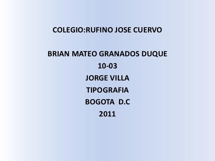 COLEGIO:RUFINO JOSE CUERVO<br />BRIAN MATEO GRANADOS DUQUE<br />10-03<br />JORGE VILLA<br />TIPOGRAFIA<br />BOGOTA  D.C<br...