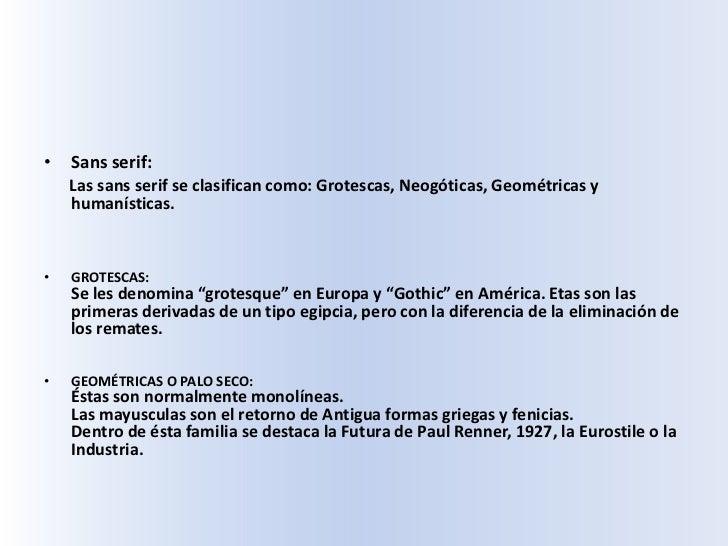 Sans serif:<br />Las sans serif se clasifican como: Grotescas, Neogóticas, Geométricas y humanísticas.<br />GROTESCAS: Se ...