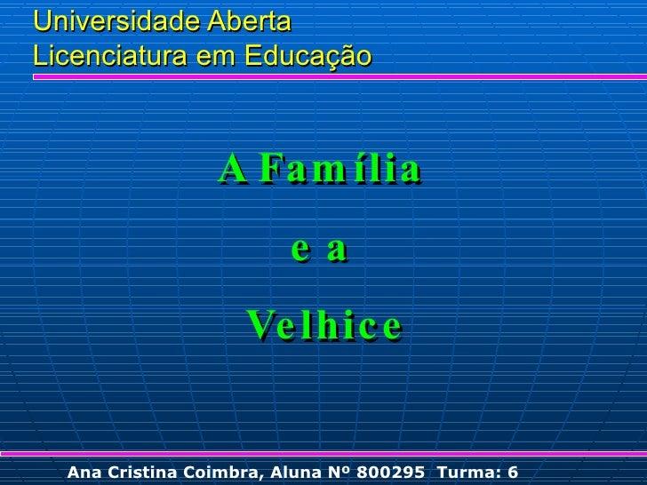 Universidade Aberta Licenciatura em Educação Ana Cristina Coimbra, Aluna Nº 800295  Turma: 6 A Família  e a  Velhice