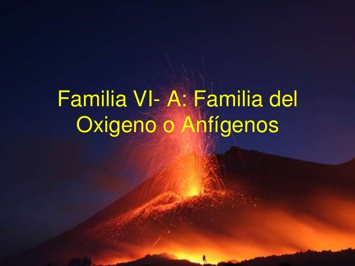 Familia VI- A: Familia del Oxigeno o Anfígenos<br />