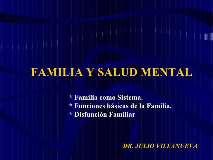 DR. JULIO VILLANUEVA  <ul><li>FAMILIA Y SALUD MENTAL </li></ul><ul><ul><ul><li>* Familia como Sistema.  </li></ul></ul></u...