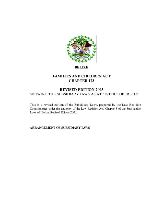 BELIZEFAMILIES AND CHILDREN ACTCHAPTER 173REVISED EDITION 2003SHOWING THE SUBSIDIARY LAWS AS AT 31ST OCTOBER, 2003This is ...