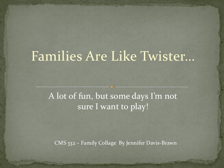 Families Are Like Twister…  A lot of fun, but some days I'm not           sure I want to play!   CMS 332 – Family Collage ...
