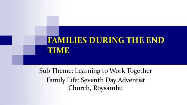 FAMILIES DURING THE END TIME Sub Theme: Learning to Work Together Family Life: Seventh Day Adventist Church, Roysambu