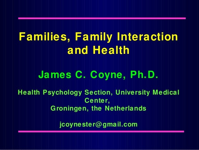 Families, Family Interaction and Health James C. Coyne, Ph.D. Health Psychology Section, University Medical Center, Gronin...