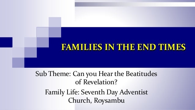FAMILIES IN THE END TIMES Sub Theme: Can you Hear the Beatitudes of Revelation? Family Life: Seventh Day Adventist Church,...