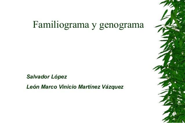 Familiograma y genogramaSalvador LópezLeón Marco Vinicio Martínez Vázquez