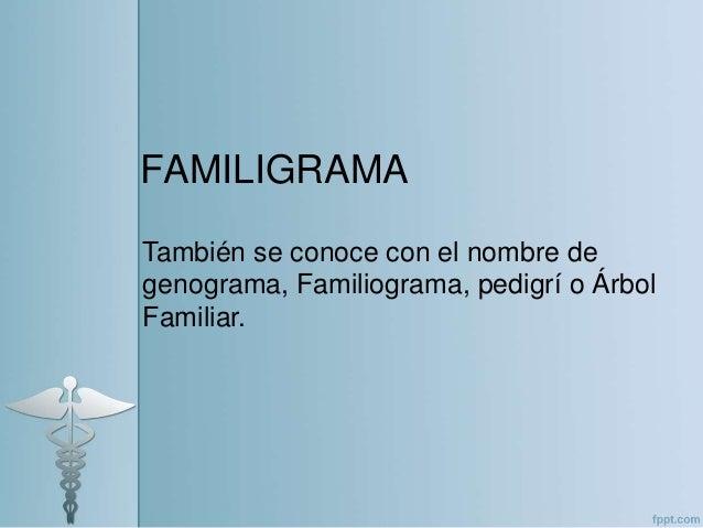 FAMILIGRAMA También se conoce con el nombre de genograma, Familiograma, pedigrí o Árbol Familiar.