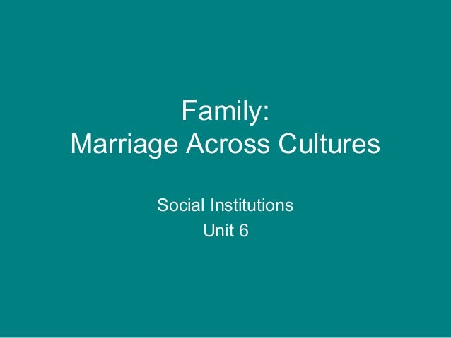 Family: Marriage Across Cultures Social Institutions Unit 6