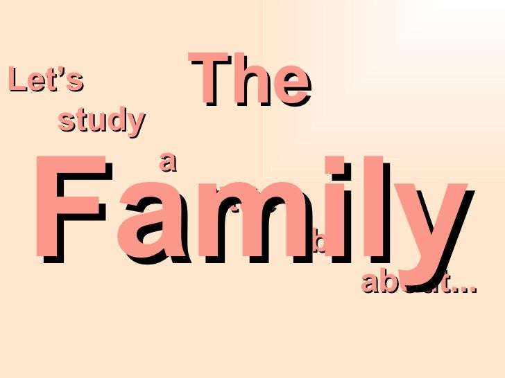 Let's  study  a  little  bit about...  The Family