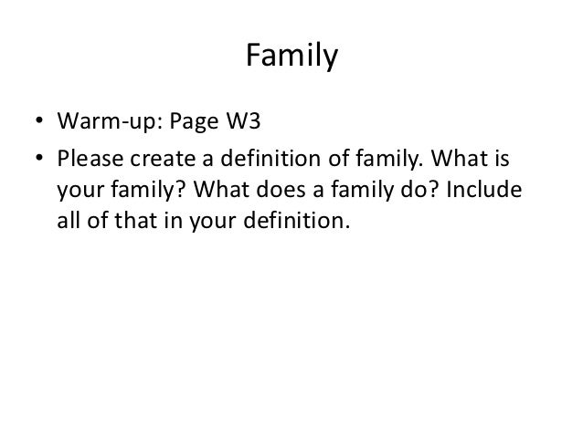 Family• Warm-up: Page W3• Please create a definition of family. What is  your family? What does a family do? Include  all ...