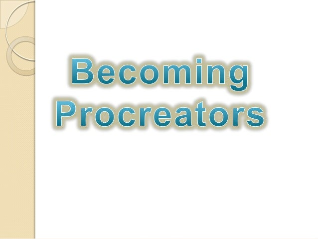 "Becoming Procreators  ""Our lives, everything we are and     have, are due ultimately to our  birth, upbringing and support..."