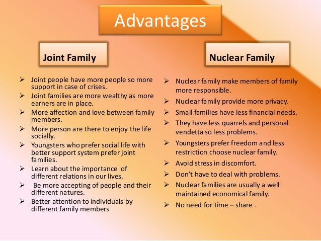 essay on advantages and disadvantages of joint and nuclear family An extended family is a family that extends beyond the nuclear family, consisting of parents, aunts, uncles, and cousins, all living nearby or in the same household an example is a married couple that lives with either the husband or the wife's parents the family changes from immediate household to extended household.