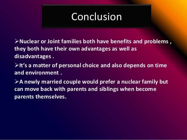 essay on advantages and disadvantages of joint and nuclear family Every individual is taught about the importance of a family since their childhood  days there are two types of family systems – joint family and nuclear family  systems joint family is a type of  thank you for this article re: joint family   interlinking of rivers in india - advantages & disadvantages whatsapp is killing  minds.