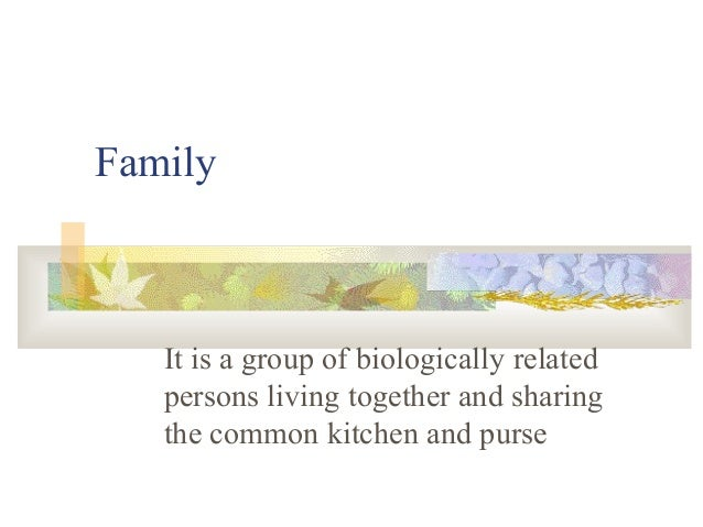 Family It is a group of biologically related persons living together and sharing the common kitchen and purse
