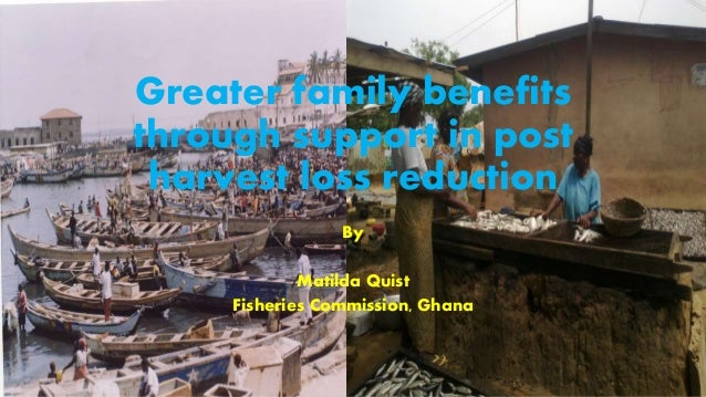 Greater family benefits through support in post harvest loss reduction By Matilda Quist Fisheries Commission, Ghana