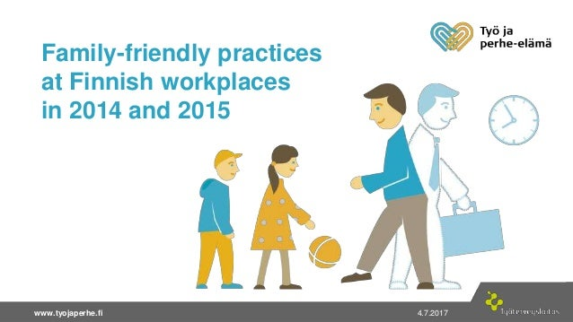 4.7.2017| 1www.tyojaperhe.fi 4.7.2017www.tyojaperhe.fi Family-friendly practices at Finnish workplaces in 2014 and 2015