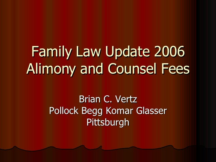 Family Law Update 2006 Alimony and Counsel Fees Brian C. Vertz Pollock Begg Komar Glasser Pittsburgh