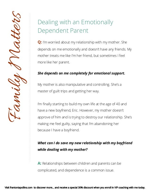 Dealing with an Emotionally Dependent Parent Q: I'm worried about my relationship with my mother. She depends on me emotio...