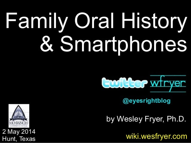 by Wesley Fryer, Ph.D. Family Oral History & Smartphones 2 May 2014 Hunt, Texas wiki.wesfryer.com @eyesrightblog