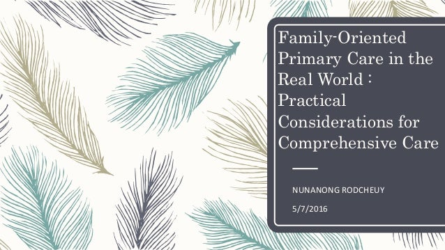Family-Oriented Primary Care in the Real World : Practical Considerations for Comprehensive Care NUNANONG RODCHEUY 5/7/2016