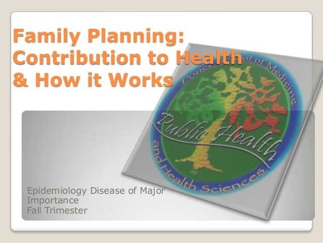 Family Planning: Contribution to Health & How it Works  Epidemiology Disease of Major Importance Fall Trimester