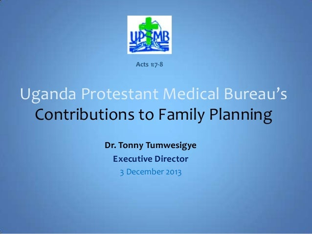 Acts 1:7-8  Uganda Protestant Medical Bureau's Contributions to Family Planning Dr. Tonny Tumwesigye Executive Director 3 ...