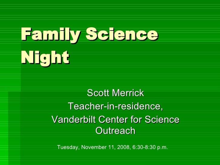 Family Science Night Scott Merrick Teacher-in-residence, Vanderbilt Center for Science Outreach Tuesday, November 11, 2008...