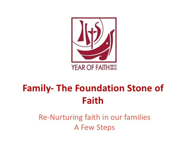 Family- The Foundation Stone of             Faith   Re-Nurturing faith in our families             A Few Steps