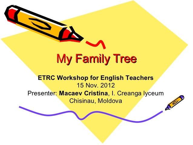 My Family Tree   ETRC Workshop for English Teachers               15 Nov. 2012Presenter: Macaev Cristina, I. Creanga lyceu...